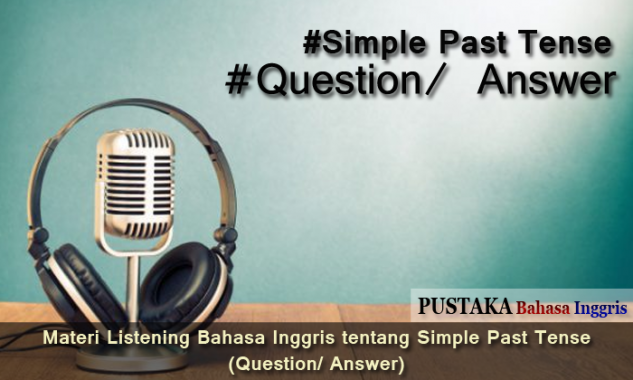 Materi Listening Bahasa Inggris tentang Simple Past Tense (Question/ Answer)