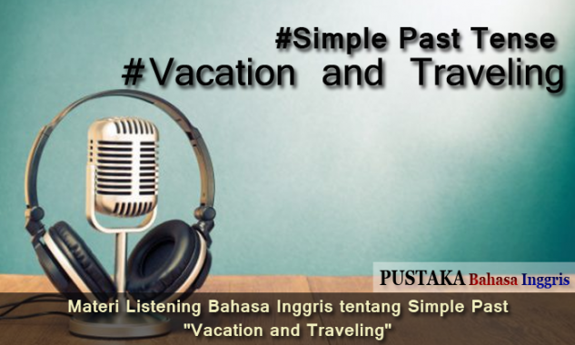 "Materi Listening Bahasa Inggris tentang Simple Past ""Vacation and Traveling"""