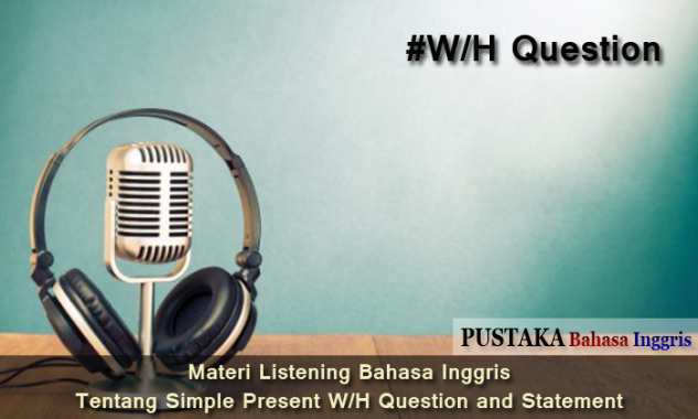 Materi Listening Bahasa Inggris tentang Simple Present W/H Question and Statement